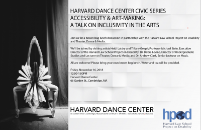 - HARVARD DANCE CENTER CIVIC SERIES ACCESSIBILITY & ART-MAKING:  A TALK ON INCLUSIVITY IN THE ARTS FRIDAY, NOVEMBER 16, 12:00PM Join us for a brown bag lunch discussion in partnership with the Harvard Law School Project on Disability and Theater, Dance & Me